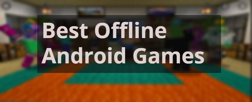 10 Best Offline Android Games: No Internet Connection Required