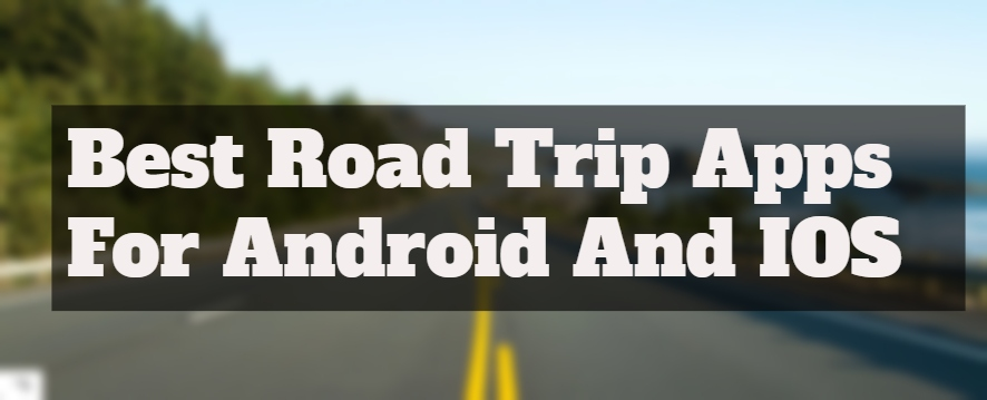 10 Top Best Road Trip Apps For Android And IOS